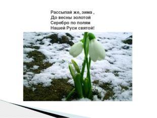 Рассыпай же, зима , До весны золотой Серебро по полям Нашей Руси святой!