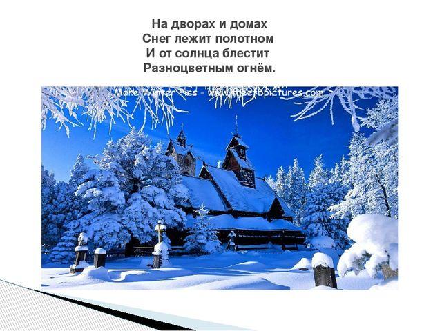 На дворах и домах Снег лежит полотном И от солнца блестит Разноцветным огнём.