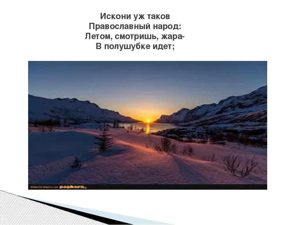 Искони уж таков Православный народ: Летом, смотришь, жара- В полушубке идет;