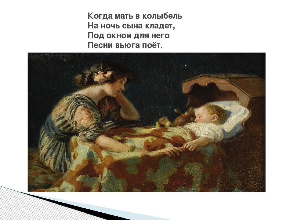 Когда мать в колыбель На ночь сына кладет, Под окном для него Песни вьюга поёт.