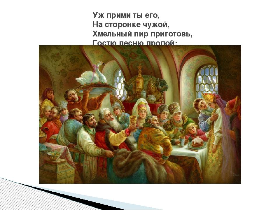 Уж прими ты его, На сторонке чужой, Хмельный пир приготовь, Гостю песню пропой;