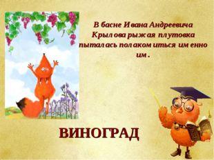 В басне Ивана Андреевича Крылова рыжая плутовка пыталась полакомиться именно