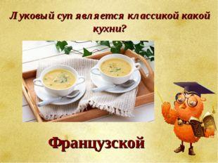 Луковый суп является классикой какой кухни? Французской