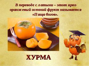 В переводе с латыни – этот ярко оранжевый осенний фрукт называется «Пища бого