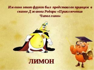 Именно этот фрукт был представлен принцем в сказке Джанни Родари «Приключения
