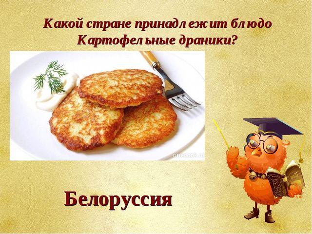 Какой стране принадлежит блюдо Картофельные драники? Белоруссия