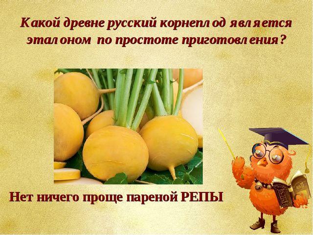Какой древне русский корнеплод является эталоном по простоте приготовления? Н...