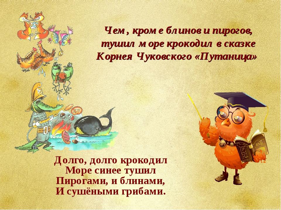 Чем, кроме блинов и пирогов, тушил море крокодил в сказке Корнея Чуковского...