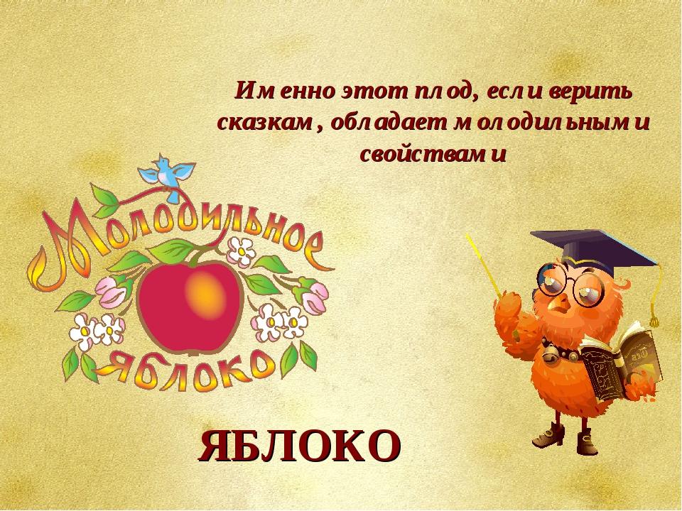 Именно этот плод, если верить сказкам, обладает молодильными свойствами ЯБЛОКО