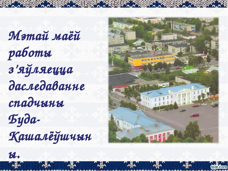 Мэтай маёй работы з'яўляецца даследаванне спадчыны Буда-Кашалёўшчыны.