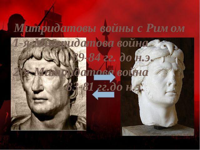 Митридатовы войны с Римом 1-я Митридатова война 89-84 гг. до н.э. 2-я Митрида...
