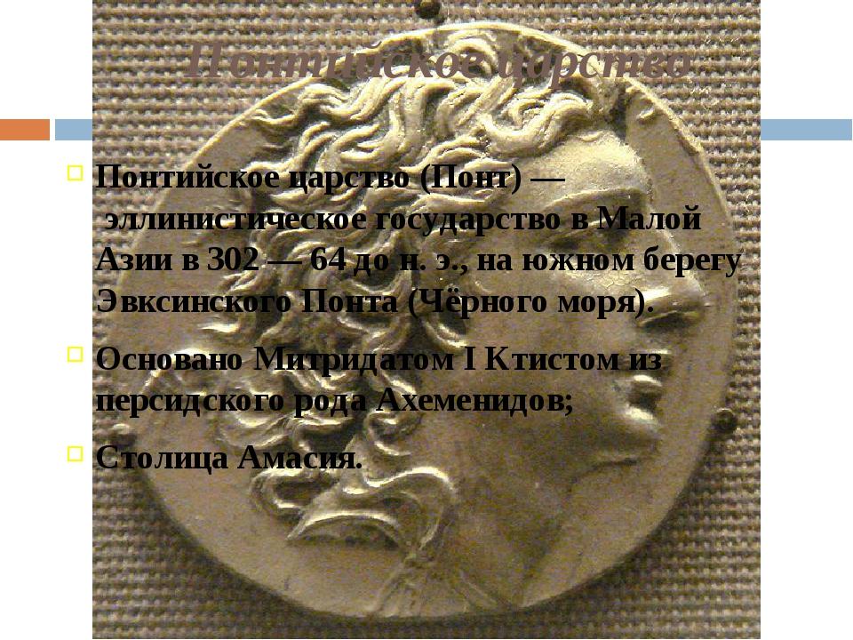 Понтийское царство Понтийское царство(Понт)— эллинистическое государство в...