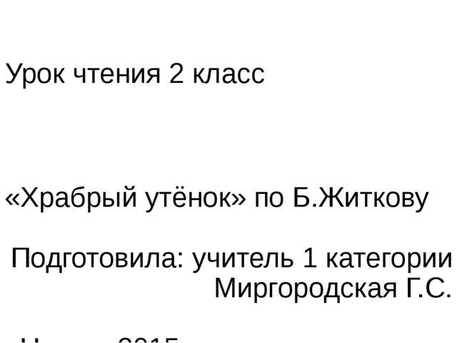Урок чтения 2 класс «Храбрый утёнок» по Б.Житкову Подготовила: учитель 1 кате...