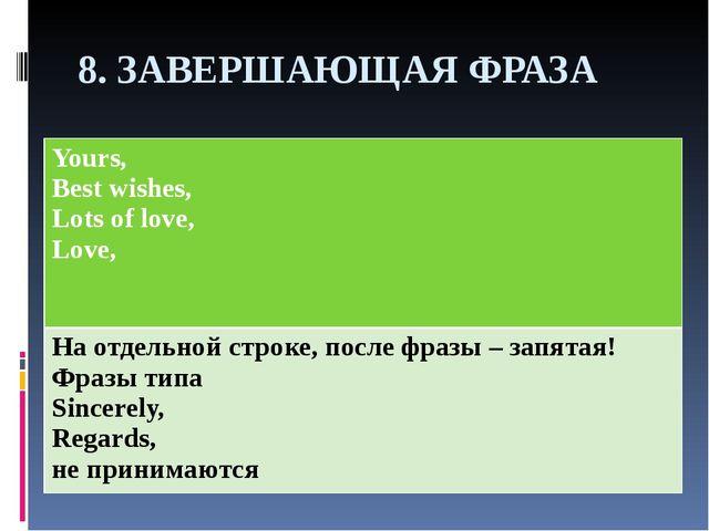 8. ЗАВЕРШАЮЩАЯ ФРАЗА Yours, Best wishes, Lots of love, Love, На отдельной стр...
