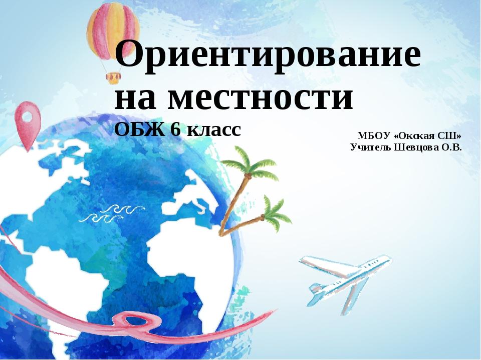 Ориентирование на местности ОБЖ 6 класс МБОУ «Окская СШ» Учитель Шевцова О.В.