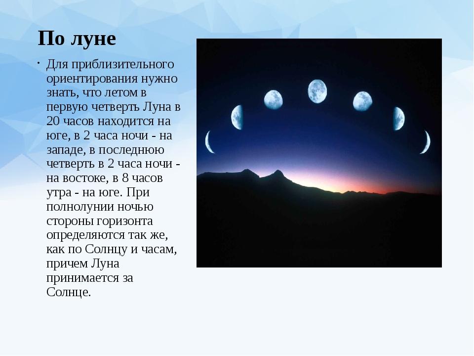 По луне Для приблизительного ориентирования нужно знать, что летом в первую ч...