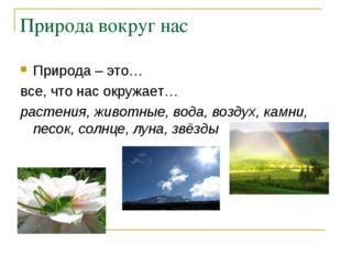 Природа вокруг нас Природа – это… все, что нас окружает… растения, животные,