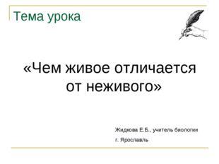 Тема урока «Чем живое отличается от неживого» Жидкова Е.Б., учитель биологии