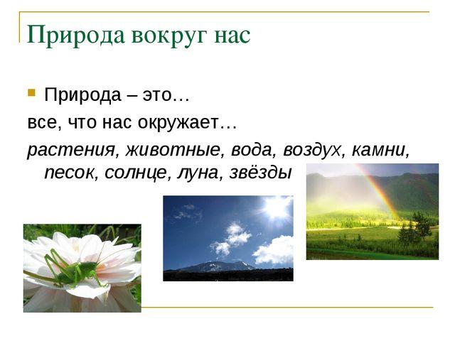 Природа вокруг нас Природа – это… все, что нас окружает… растения, животные,...