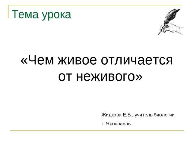 Тема урока «Чем живое отличается от неживого» Жидкова Е.Б., учитель биологии...