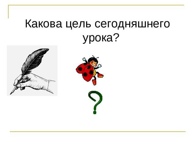 Какова цель сегодняшнего урока?