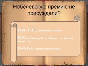 Нобелевскую премию не присуждали? 1914 -1918 Первая мировая война 1935 ни одн