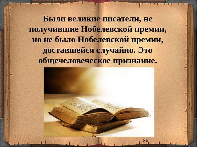 Были великие писатели, не получившие Нобелевской премии, но не было Нобелевск...