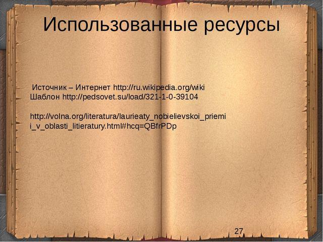 Использованные ресурсы Источник – Интернет http://ru.wikipedia.org/wiki Шабло...