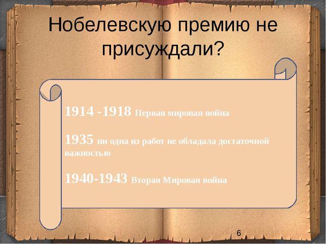 Нобелевскую премию не присуждали? 1914 -1918 Первая мировая война 1935 ни одн...
