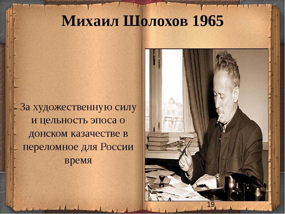 Михаил Шолохов 1965 За художественную силу и цельность эпоса о донском казаче...
