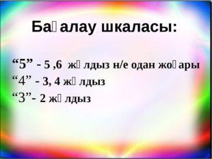 """Бағалау шкаласы: """"5"""" - 5 ,6 жұлдыз н/е одан жоғары """"4"""" - 3, 4 жұлдыз """"3""""- 2 ж"""