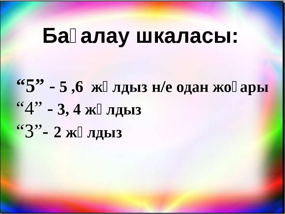 """Бағалау шкаласы: """"5"""" - 5 ,6 жұлдыз н/е одан жоғары """"4"""" - 3, 4 жұлдыз """"3""""- 2 ж..."""