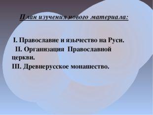 План изучения нового материала: I. Православие и язычество на Руси.  II. Ор