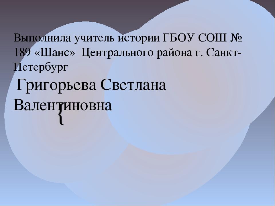 Выполнила учитель истории ГБОУ СОШ № 189 «Шанс» Центрального района г. Санкт-...