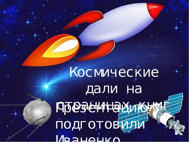 Космические дали на страницах книг Презентацию подготовили Иваненко Л.Г., учи...