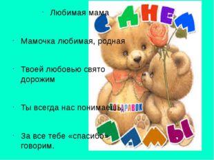 Любимая мама Мамочка любимая, родная Твоей любовью свято дорожим Ты всегда на