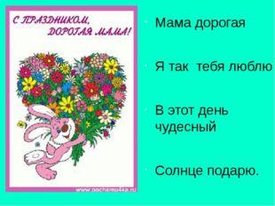 Мама дорогая Я так тебя люблю В этот день чудесный Солнце подарю. Твой сын Д