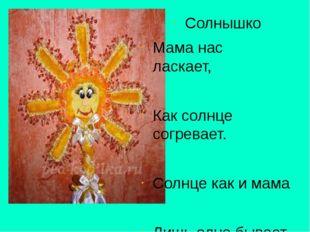 Солнышко Мама нас ласкает, Как солнце согревает. Солнце как и мама Лишь одно
