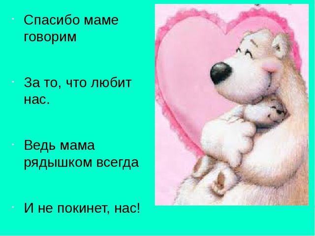 Спасибо маме говорим За то, что любит нас. Ведь мама рядышком всегда И не пок...