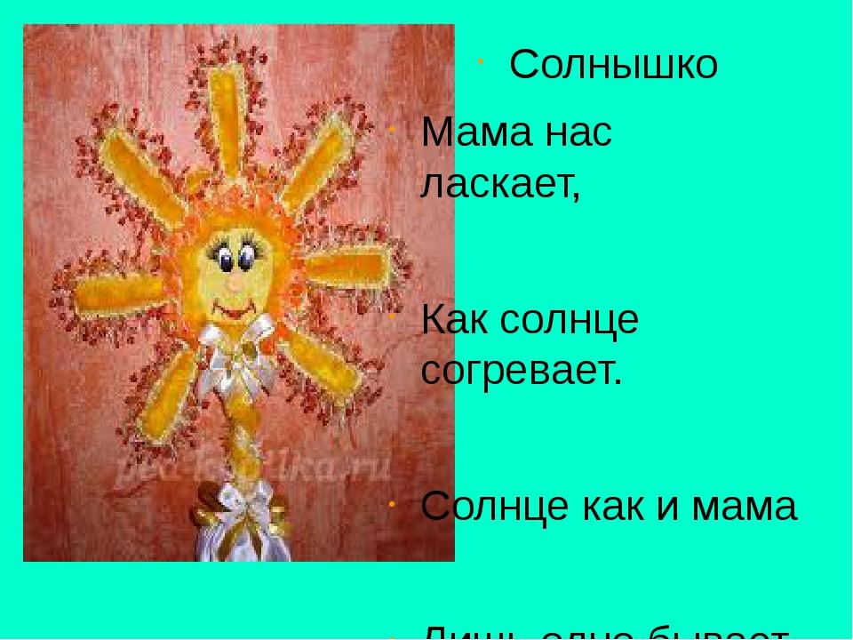 Солнышко Мама нас ласкает, Как солнце согревает. Солнце как и мама Лишь одно...