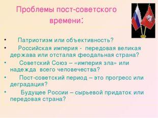 Проблемы пост-советского времени:  Патриотизм или объективность?  Рос