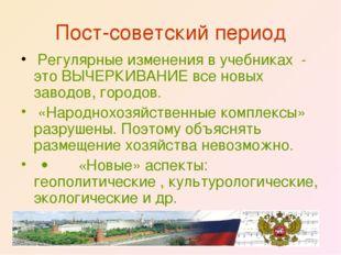 Пост-советский период Регулярные изменения в учебниках - это ВЫЧЕРКИВАНИЕ вс