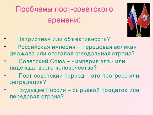 Проблемы пост-советского времени:  Патриотизм или объективность?  Рос...