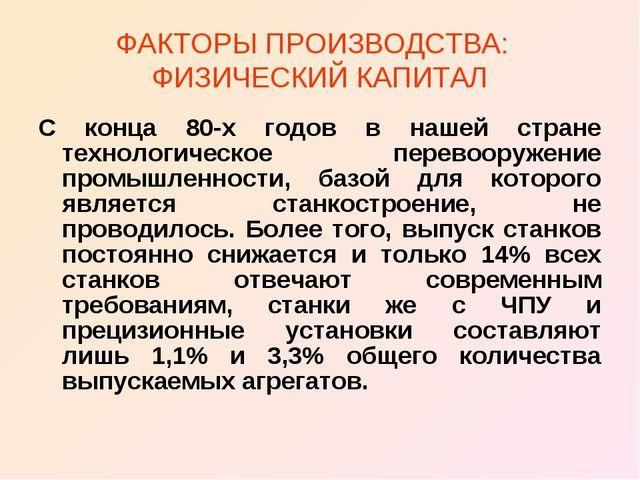 ФАКТОРЫ ПРОИЗВОДСТВА: ФИЗИЧЕСКИЙ КАПИТАЛ С конца 80-х годов в нашей стране те...