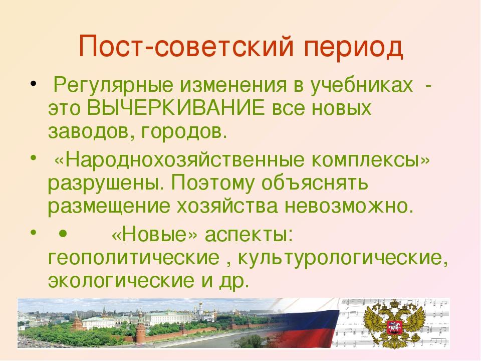 Пост-советский период Регулярные изменения в учебниках - это ВЫЧЕРКИВАНИЕ вс...