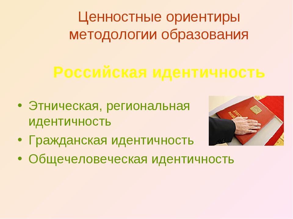 Ценностные ориентиры методологии образования Российская идентичность Этническ...