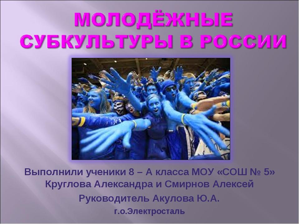Выполнили ученики 8 – А класса МОУ «СОШ № 5» Круглова Александра и Смирнов Ал...
