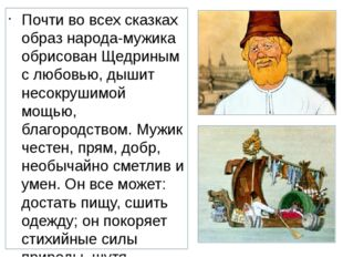 Почти во всех сказках образ народа-мужика обрисован Щедриным с любовью, дышит