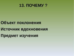 13. ПОЧЕМУ ? Объект поклонения Источник вдохновения Предмет изучения