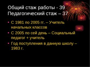 Общий стаж работы - 39 Педагогический стаж – 37 С 1981 по 2005 гг. – Учитель
